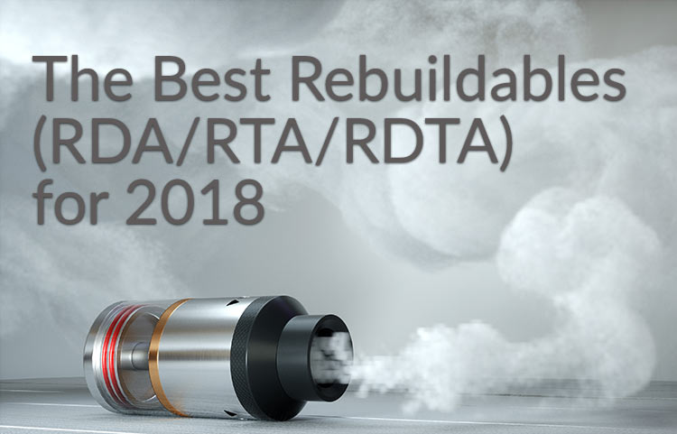 The Best Rebuildables (RDA/RTA/RDTA) for 2018 - Spinfuel VAPE