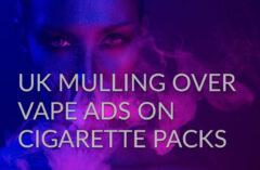 UK Mulling Over Vape Ads on Cigarette Packs