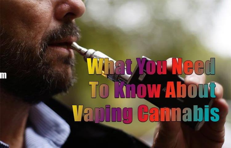 What You Need To Know About Vaping Cannabis